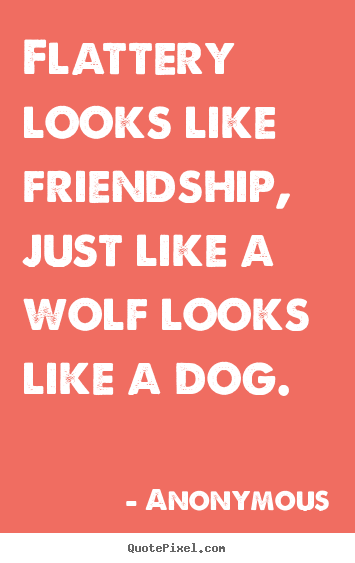 Make personalized picture quotes about friendship - Flattery looks like friendship, just like a wolf looks like a dog.