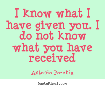 Quotes about friendship - I know what i have given you. i do not know what you have received