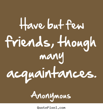 Quotes about friendship - Have but few friends, though many acquaintances.