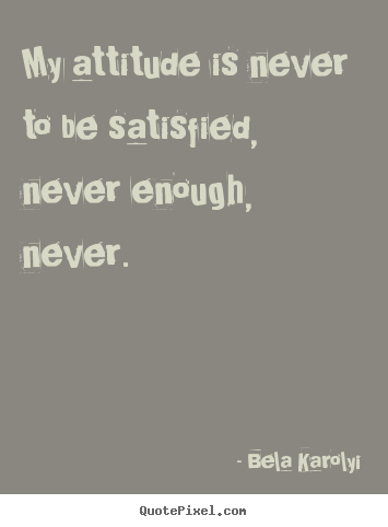 Sayings about inspirational - My attitude is never to be satisfied, never enough, never.