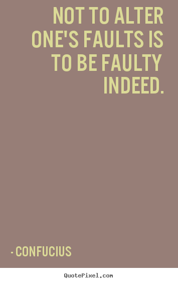Not to alter one's faults is to be faulty.. Confucius best inspirational quotes