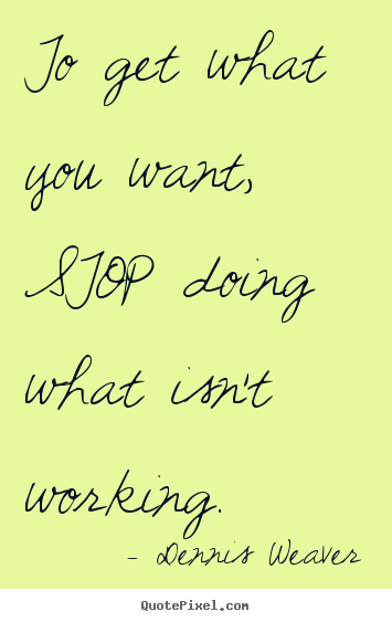 Dennis Weaver picture quote - To get what you want, stop doing what isn't.. - Inspirational quotes