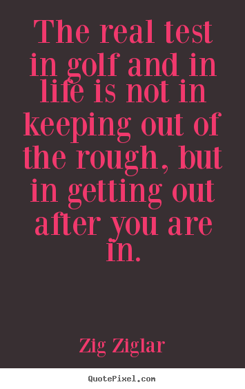 Inspirational quote - The real test in golf and in life is not in keeping out of the rough,..