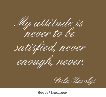 My attitude is never to be satisfied, never enough,.. Bela Karolyi best inspirational quotes