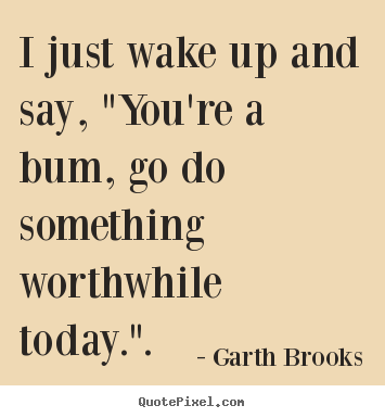 "I just wake up and say, ""you're a bum, go do something worthwhile.. Garth Brooks good inspirational quotes"