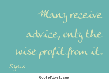 Quotes about inspirational - Many receive advice, only the wise profit from it.