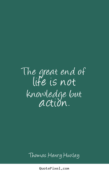 The great end of life is not knowledge but action. Thomas Henry Huxley famous inspirational quotes