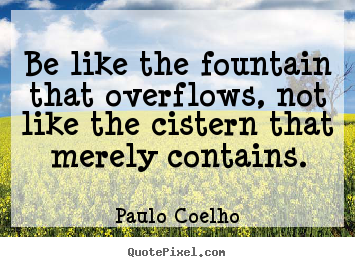 Paulo Coelho picture quotes - Be like the fountain that overflows, not like.. - Inspirational quotes