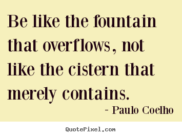 Inspirational quote - Be like the fountain that overflows, not like the cistern that..