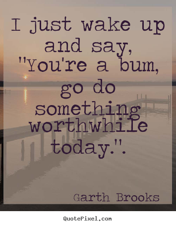 "Inspirational quotes - I just wake up and say, ""you're a bum, go do something.."