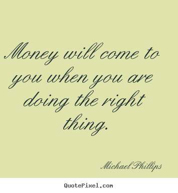 Michael Phillips picture quotes - Money will come to you when you are doing the right.. - Inspirational quote