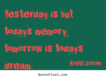 Sayings about inspirational - Yesterday is but today's memory, tomorrow is today's dream.