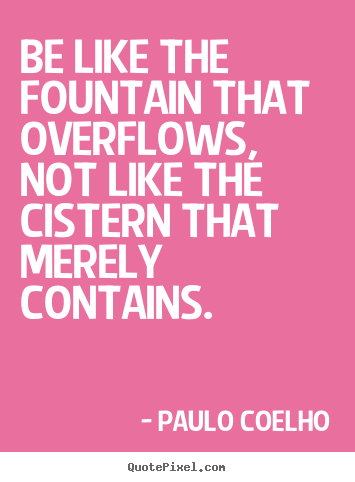 Sayings about inspirational - Be like the fountain that overflows, not like the cistern that merely..