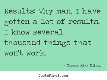 Thomas Alva Edison picture quotes - Results! why man, i have gotten a lot of results... - Inspirational quotes