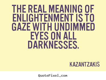 The real meaning of enlightenment is to gaze with undimmed.. Kazantzakis best inspirational quote