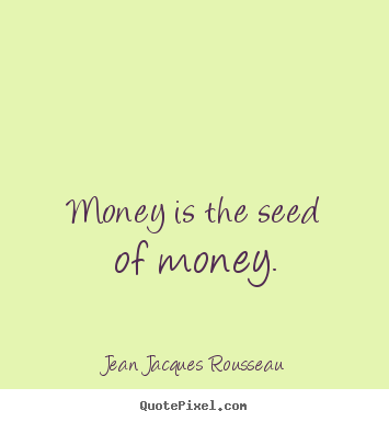 Quotes about inspirational - Money is the seed of money.