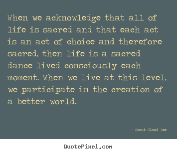Inspirational quotes - When we acknowledge that all of life is sacred and that each act..