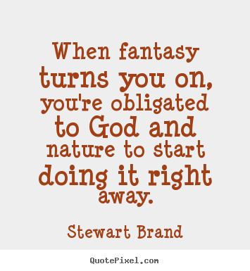 Design your own picture quotes about inspirational - When fantasy turns you on, you're obligated to god and nature to..