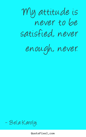 My attitude is never to be satisfied, never enough, never. Bela Karolyi  inspirational quotes