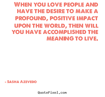 Sasha Azevedo picture quotes - When you love people and have the desire.. - Inspirational quotes