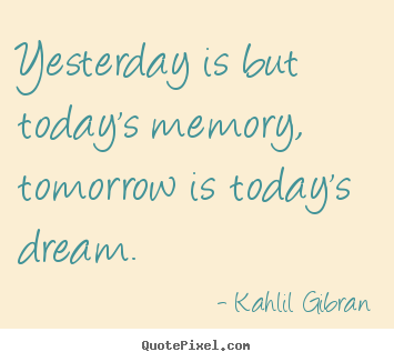 Yesterday is but today's memory, tomorrow is today's dream. Kahlil Gibran famous inspirational quotes