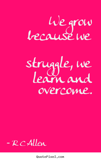 Create image sayings about inspirational - We grow because we struggle, we learn and..
