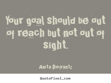 Quotes about inspirational - Your goal should be out of reach but not out of sight.