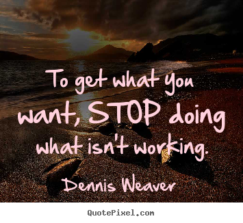 To get what you want, stop doing what isn't working. Dennis Weaver best inspirational quote