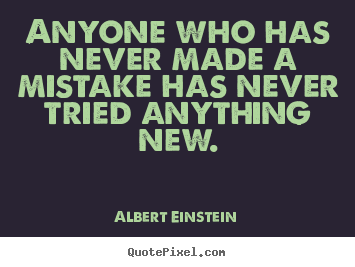 Anyone who has never made a mistake has never.. Albert Einstein  inspirational quote