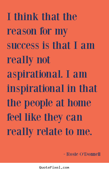 Inspirational quotes - I think that the reason for my success is that i am really not aspirational...