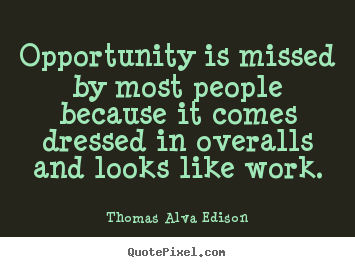 Opportunity is missed by most people because it comes dressed in overalls.. Thomas Alva Edison great inspirational quote