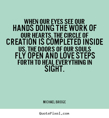 Quotes about inspirational - When our eyes see our hands doing the work of our hearts, the circle..