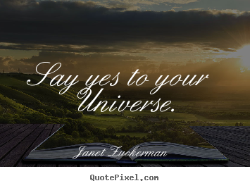 Janet Zuckerman image quote - Say yes to your universe. - Inspirational quote