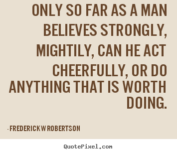 Design custom picture quotes about inspirational - Only so far as a man believes strongly, mightily,..