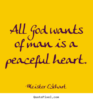 Make personalized picture quote about inspirational - All god wants of man is a peaceful heart.