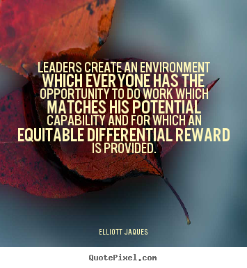Leaders create an environment which everyone has the opportunity.. Elliott Jaques popular inspirational quote