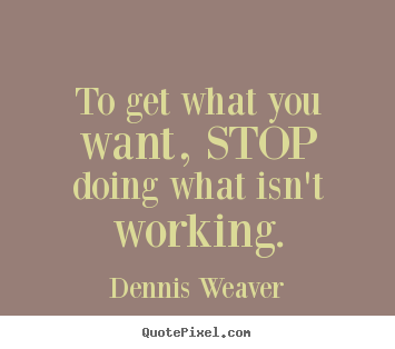 Dennis Weaver picture quotes - To get what you want, stop doing what isn't working. - Inspirational quote