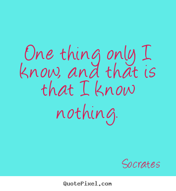Socrates picture sayings - One thing only i know, and that is that i know nothing. - Inspirational quotes