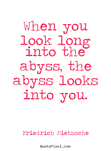 Inspirational quotes - When you look long into the abyss, the abyss looks into..