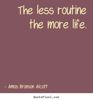 Inspirational quotes - The less routine the more life.
