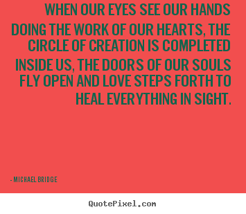 Diy picture quotes about inspirational - When our eyes see our hands doing the work of our hearts, the..