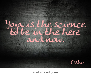 Osho picture quotes - Yoga is the science to be in the here and now. - Inspirational quote
