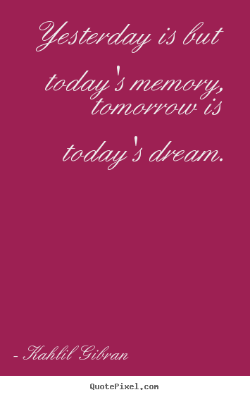 Create your own picture quotes about inspirational - Yesterday is but today's memory, tomorrow is today's..