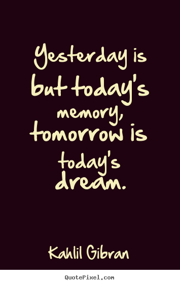 Yesterday is but today's memory, tomorrow is today's dream. Kahlil Gibran  inspirational quote