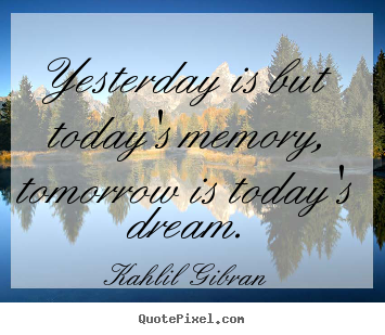 Kahlil Gibran photo quotes - Yesterday is but today's memory, tomorrow is today's dream. - Inspirational quotes