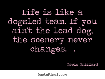 Life is like a dogsled team. if you ain't.. Lewis Grizzard greatest inspirational quotes