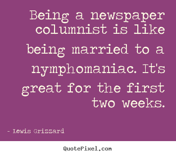 Inspirational quotes - Being a newspaper columnist is like being married..