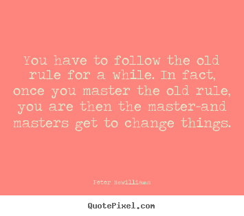 Quotes about inspirational - You have to follow the old rule for a while. in fact, once you master..