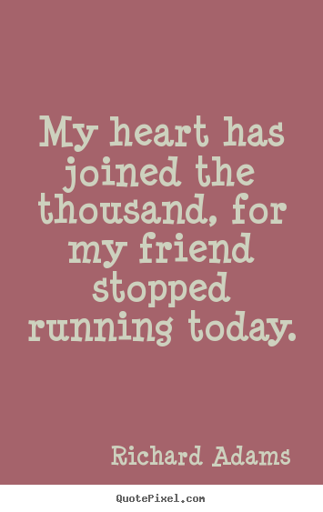 My heart has joined the thousand, for my friend stopped running.. Richard Adams  inspirational quotes