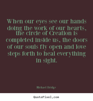 Customize picture quotes about inspirational - When our eyes see our hands doing the work of our hearts,..